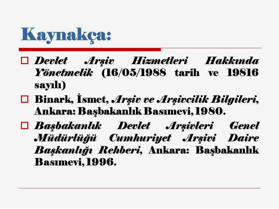 Kaynakça:  Devlet Arşiv Hizmetleri Hakkında Yönetmelik (16/05/1988 tarih ve 19816 sayılı)  Binark, İsmet, Arşiv ve Arşivcilik Bilgileri, Ankara: Baş