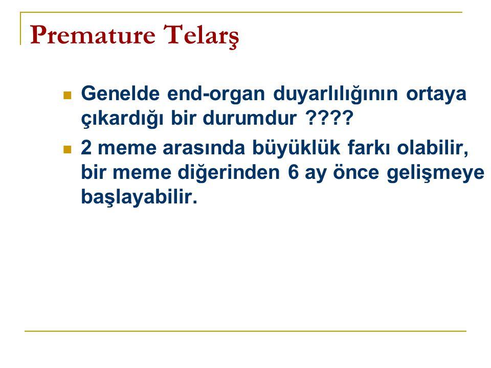 Premature Telarş  Genelde end-organ duyarlılığının ortaya çıkardığı bir durumdur ????  2 meme arasında büyüklük farkı olabilir, bir meme diğerinden