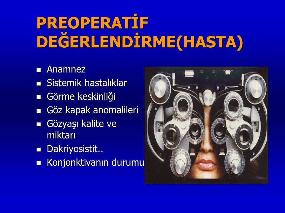 PREOPERATİF DEĞERLENDİRME(HASTA)  Anamnez  Sistemik hastalıklar  Görme keskinliği  Göz kapak anomalileri  Gözyaşı kalite ve miktarı  Dakriyosist