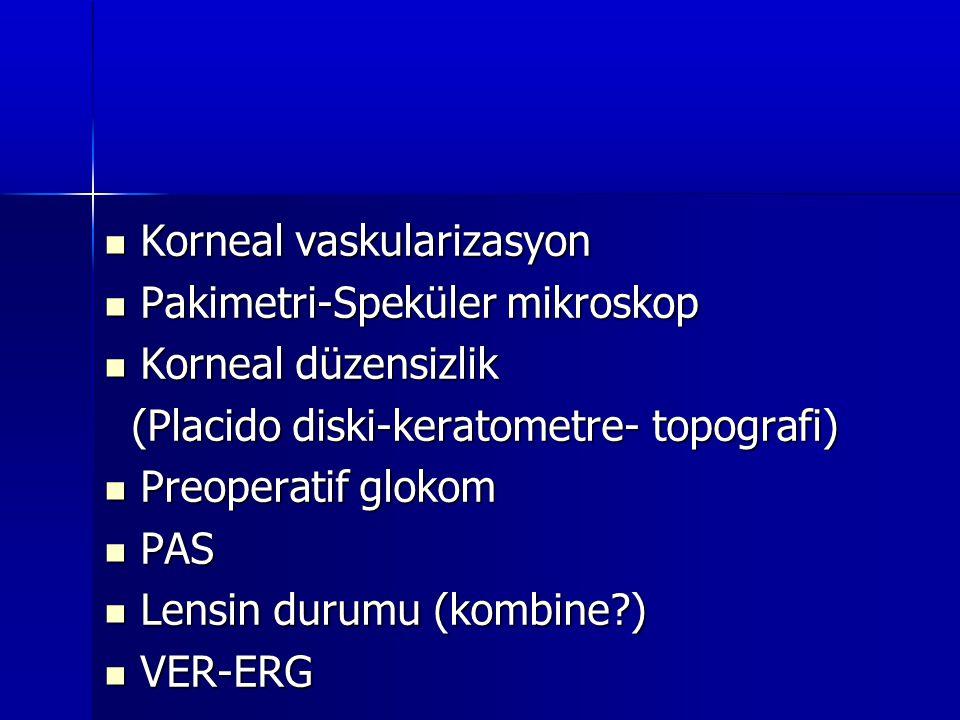  Korneal vaskularizasyon  Pakimetri-Speküler mikroskop  Korneal düzensizlik (Placido diski-keratometre- topografi) (Placido diski-keratometre- topo