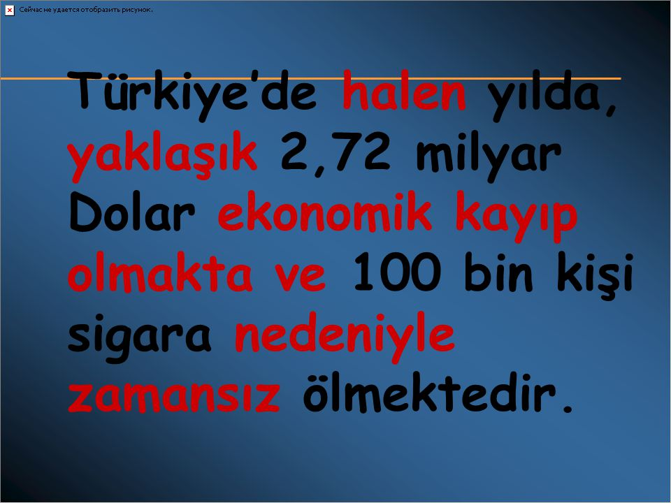 Türkiye'de halen yılda, yaklaşık 2,72 milyar Dolar ekonomik kayıp olmakta ve 100 bin kişi sigara nedeniyle zamansız ölmektedir.