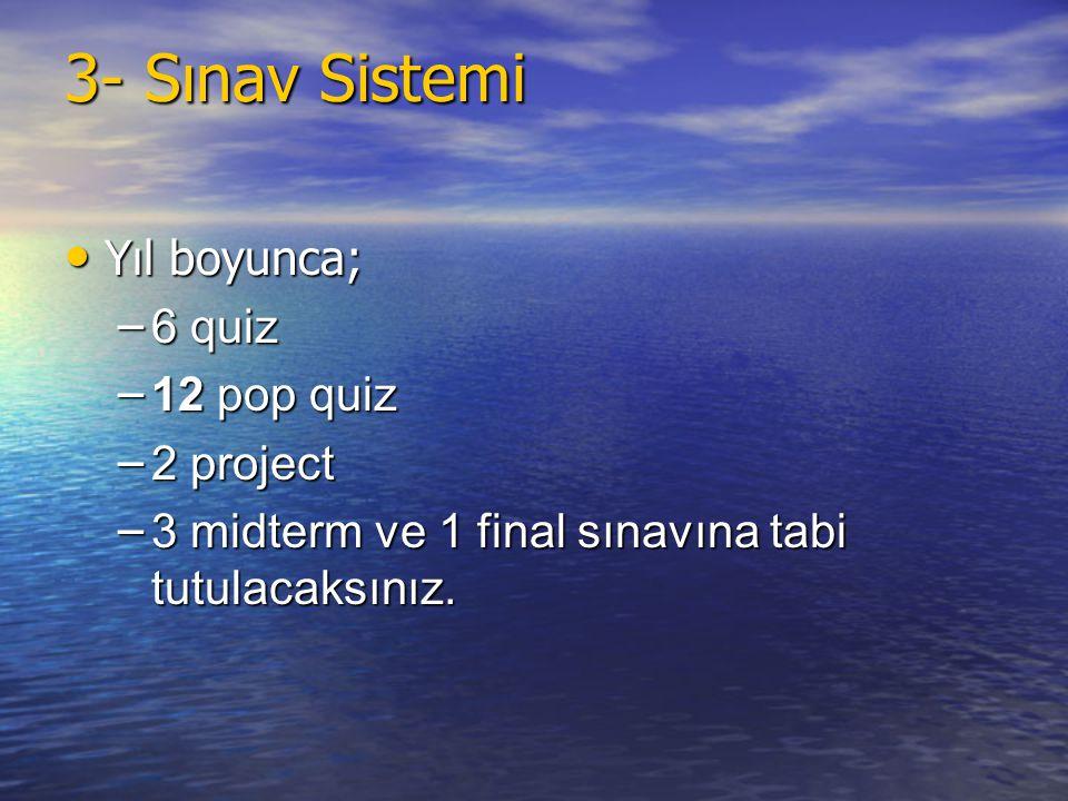 3- Sınav Sistemi • Yıl boyunca; – 6 quiz – 12 pop quiz – 2 project – 3 midterm ve 1 final sınavına tabi tutulacaksınız.