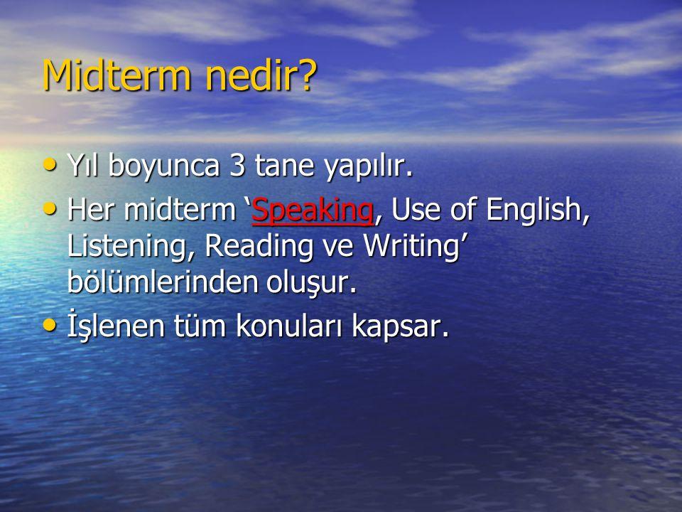 Midterm nedir? • Yıl boyunca 3 tane yapılır. • Her midterm 'Speaking, Use of English, Listening, Reading ve Writing' bölümlerinden oluşur. • İşlenen t