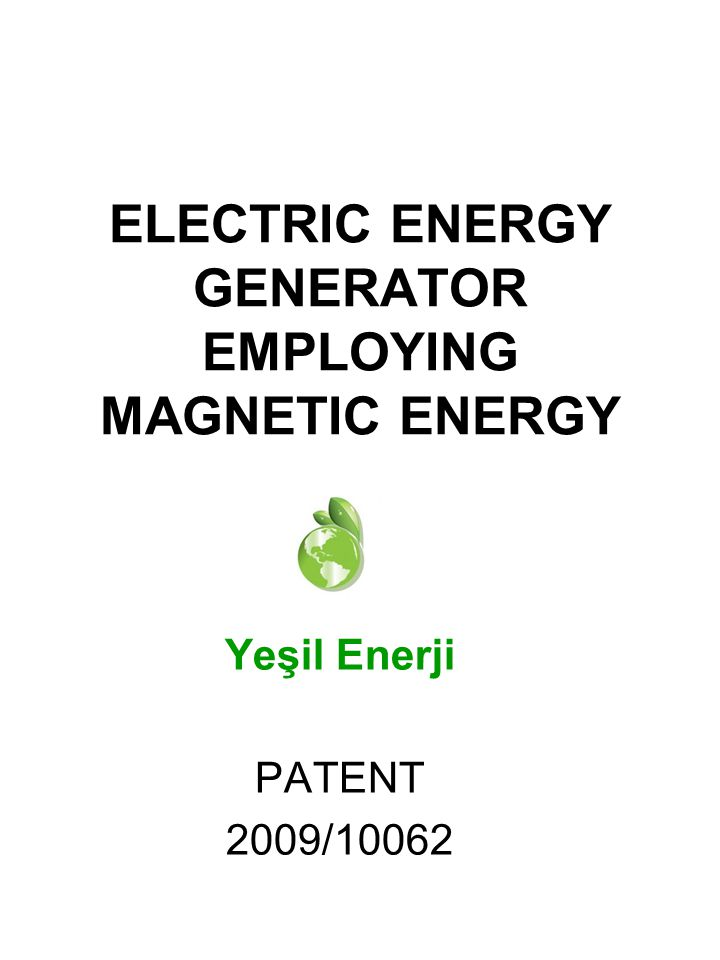 Yeşil Enerji PATENT 2009/10062 ELECTRIC ENERGY GENERATOR EMPLOYING MAGNETIC ENERGY