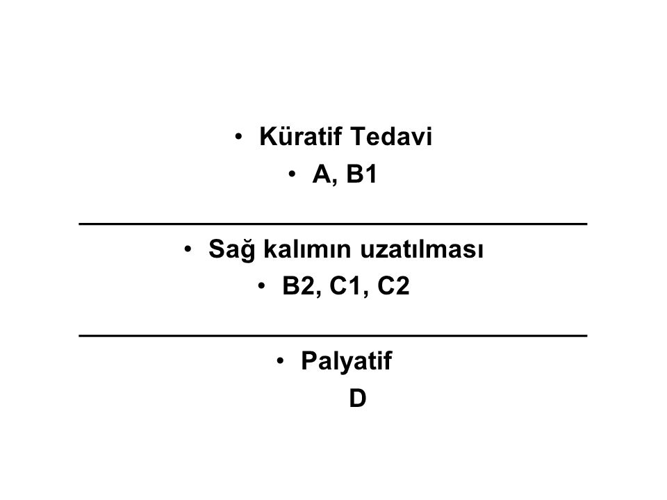 •Küratif Tedavi •A, B1 ___________________________________ •Sağ kalımın uzatılması •B2, C1, C2 ___________________________________ •Palyatif D
