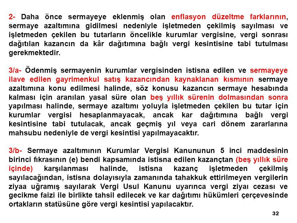 32 2- Daha önce sermayeye eklenmiş olan enflasyon düzeltme farklarının, sermaye azaltımına gidilmesi nedeniyle işletmeden çekilmiş sayılması ve işletm