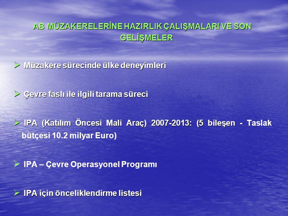 AB MÜZAKERELERİNE HAZIRLIK ÇALIŞMALARI VE SON GELİŞMELER  Müzakere sürecinde ülke deneyimleri  Çevre faslı ile ilgili tarama süreci  IPA (Katılım Öncesi Mali Araç) 2007-2013: (5 bileşen -  IPA (Katılım Öncesi Mali Araç) 2007-2013: (5 bileşen - Taslak bütçesi 10.2 milyar Euro)   IPA – Çevre Operasyonel Programı  IPA için önceliklendirme listesi