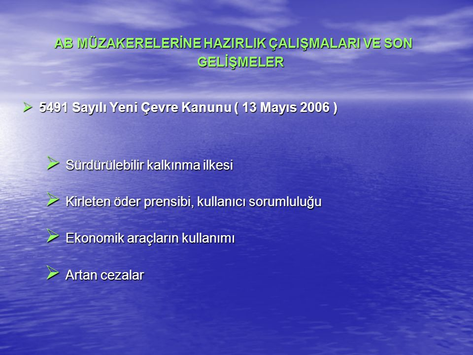 AB MÜZAKERELERİNE HAZIRLIK ÇALIŞMALARI VE SON GELİŞMELER  5491 Sayılı Yeni Çevre Kanunu ( 13 Mayıs 2006 )  Sürdürülebilir kalkınma ilkesi  Kirleten öder prensibi, kullanıcı sorumluluğu  Ekonomik araçların kullanımı  Artan cezalar