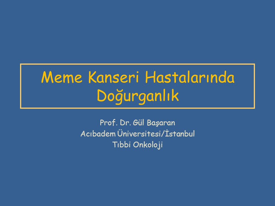 Meme Kanseri Hastalarında Doğurganlık Prof. Dr. Gül Başaran Acıbadem Üniversitesi/İstanbul Tıbbi Onkoloji