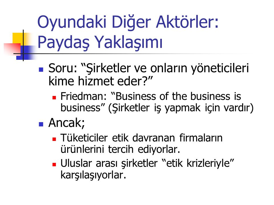 "Oyundaki Diğer Aktörler: Paydaş Yaklaşımı  Soru: ""Şirketler ve onların yöneticileri kime hizmet eder?""  Friedman: ""Business of the business is busin"