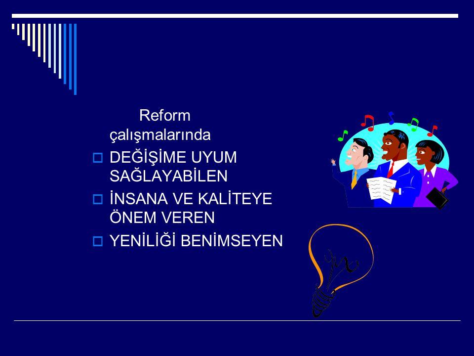 Reform çalışmalarında  DEĞİŞİME UYUM SAĞLAYABİLEN  İNSANA VE KALİTEYE ÖNEM VEREN  YENİLİĞİ BENİMSEYEN
