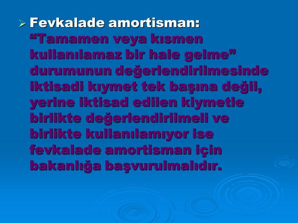  Fevkalade amortisman: Tamamen veya kısmen kullanılamaz bir hale gelme durumunun değerlendirilmesinde iktisadi kıymet tek başına değil, yerine iktisad edilen kiymetle birlikte değerlendirilmeli ve birlikte kullanılamıyor ise fevkalade amortisman için bakanlığa başvurulmalıdır.