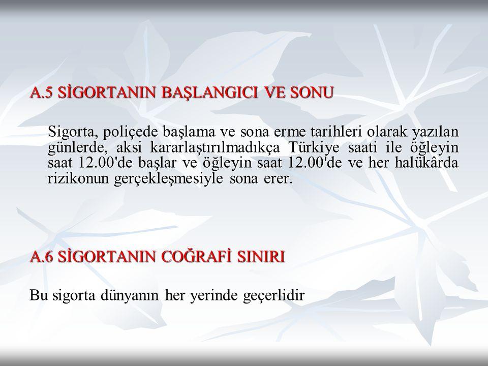 A.5 SİGORTANIN BAŞLANGICI VE SONU Sigorta, poliçede başlama ve sona erme tarihleri olarak yazılan günlerde, aksi kararlaştırılmadıkça Türkiye saati il