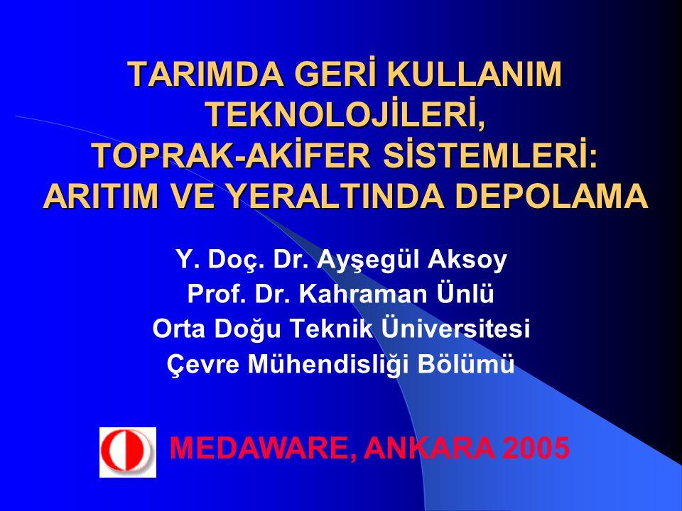 TARIMDA GERİ KULLANIM TEKNOLOJİLERİ, TOPRAK-AKİFER SİSTEMLERİ: ARITIM VE YERALTINDA DEPOLAMA Y. Doç. Dr. Ayşegül Aksoy Prof. Dr. Kahraman Ünlü Orta Do
