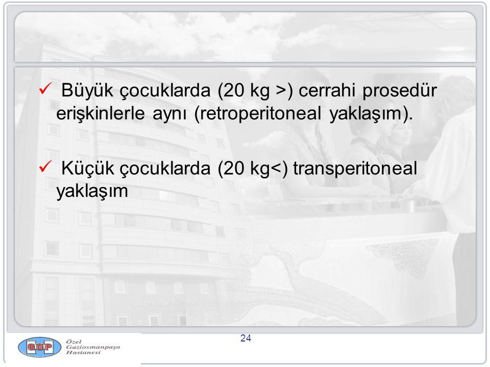 24  Büyük çocuklarda (20 kg >) cerrahi prosedür erişkinlerle aynı (retroperitoneal yaklaşım).