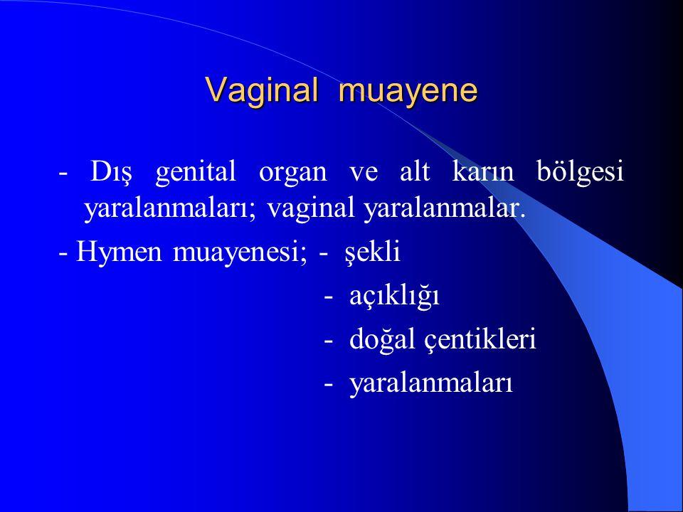 Vaginal muayene - Dış genital organ ve alt karın bölgesi yaralanmaları; vaginal yaralanmalar. - Hymen muayenesi; - şekli - açıklığı - doğal çentikleri