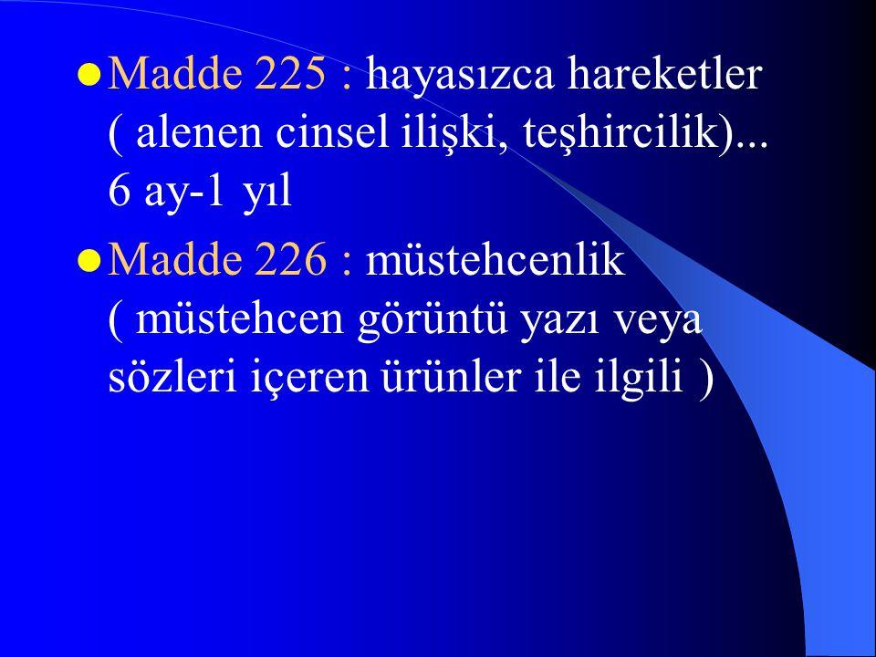  Madde 225 : hayasızca hareketler ( alenen cinsel ilişki, teşhircilik)... 6 ay-1 yıl  Madde 226 : müstehcenlik ( müstehcen görüntü yazı veya sözleri