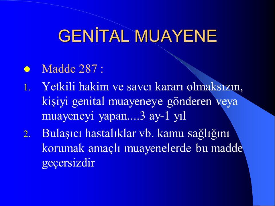 GENİTAL MUAYENE  Madde 287 : 1. Yetkili hakim ve savcı kararı olmaksızın, kişiyi genital muayeneye gönderen veya muayeneyi yapan....3 ay-1 yıl 2. Bul