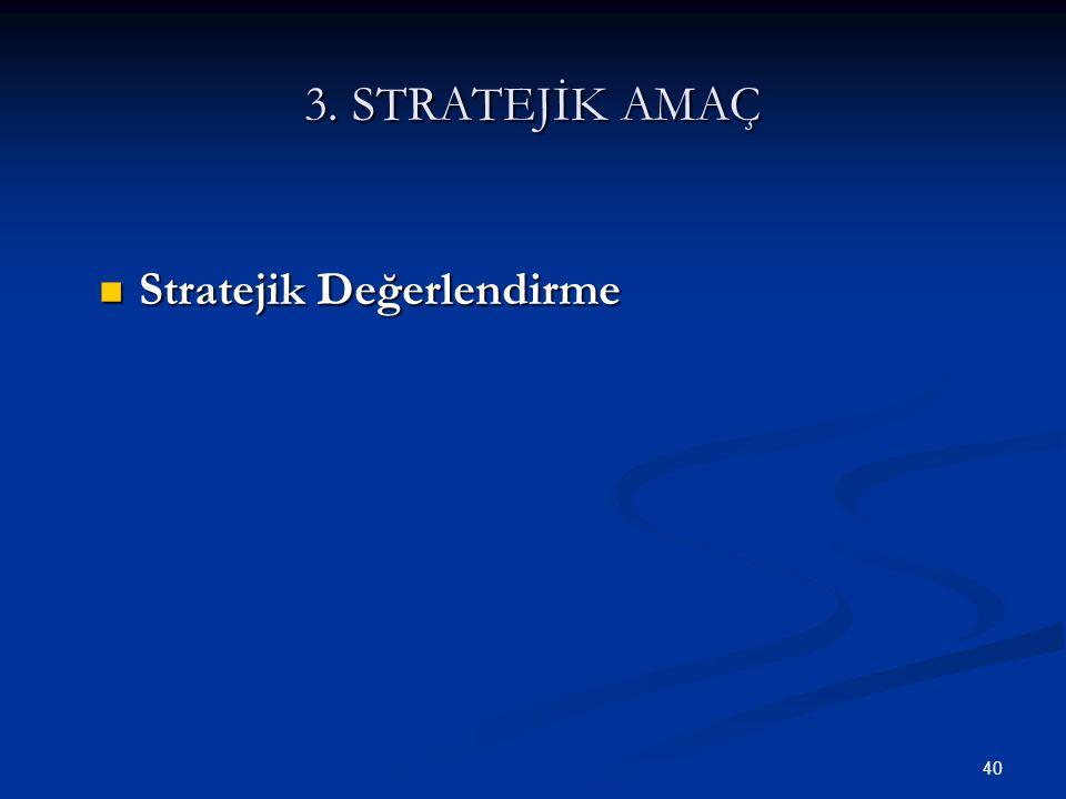 40 3. STRATEJİK AMAÇ  Stratejik Değerlendirme