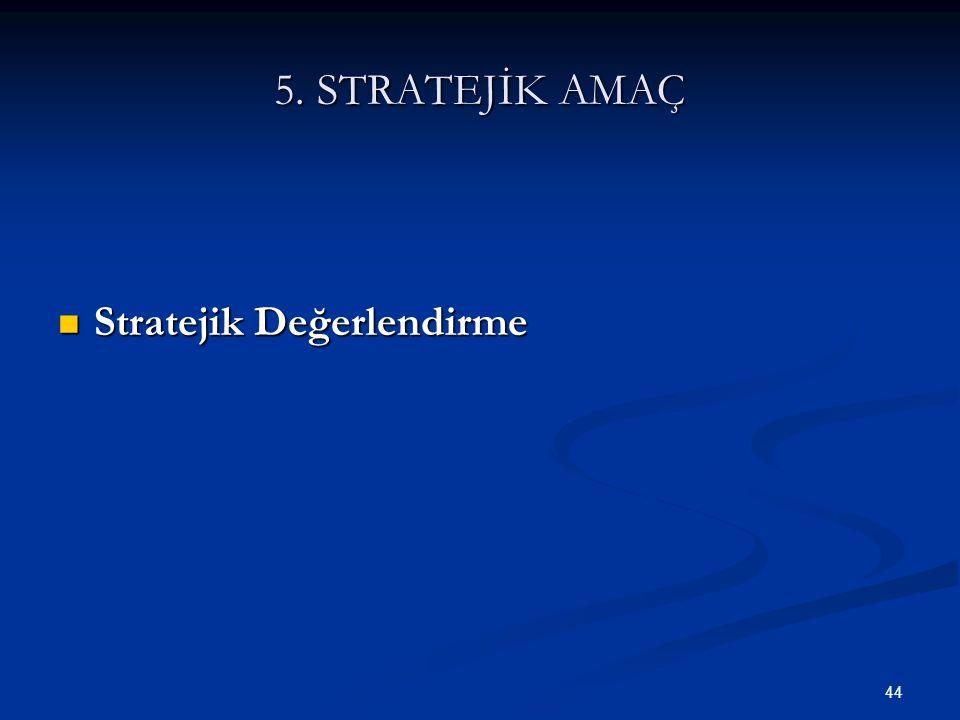 44 5. STRATEJİK AMAÇ  Stratejik Değerlendirme