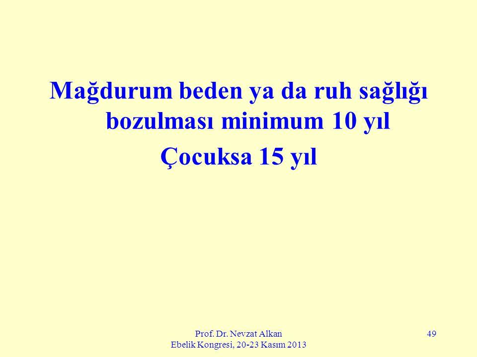 Prof. Dr. Nevzat Alkan Ebelik Kongresi, 20-23 Kasım 2013 49 Mağdurum beden ya da ruh sağlığı bozulması minimum 10 yıl Çocuksa 15 yıl