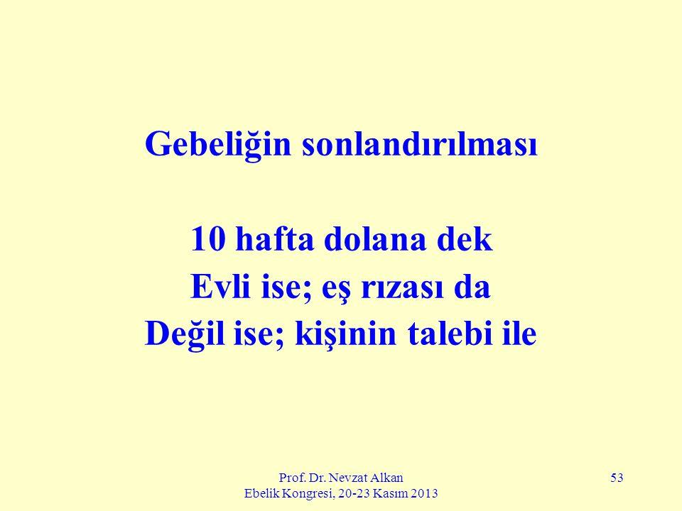 Prof. Dr. Nevzat Alkan Ebelik Kongresi, 20-23 Kasım 2013 53 Gebeliğin sonlandırılması 10 hafta dolana dek Evli ise; eş rızası da Değil ise; kişinin ta