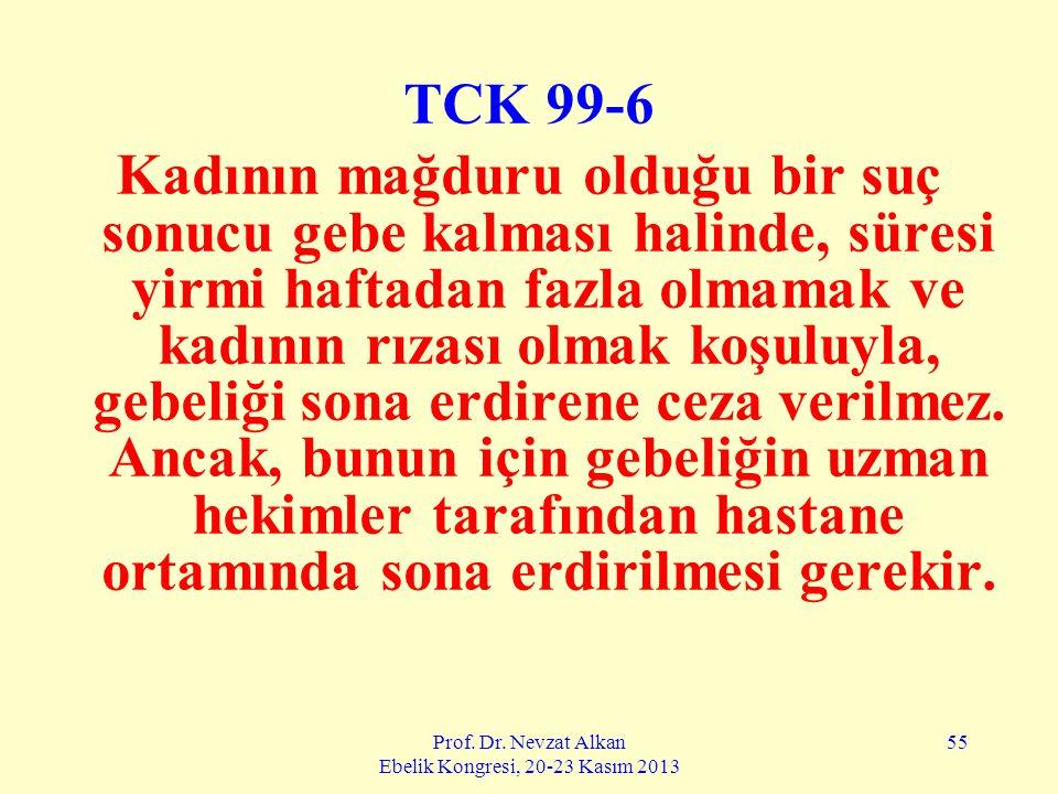 Prof. Dr. Nevzat Alkan Ebelik Kongresi, 20-23 Kasım 2013 55 TCK 99-6 Kadının mağduru olduğu bir suç sonucu gebe kalması halinde, süresi yirmi haftadan