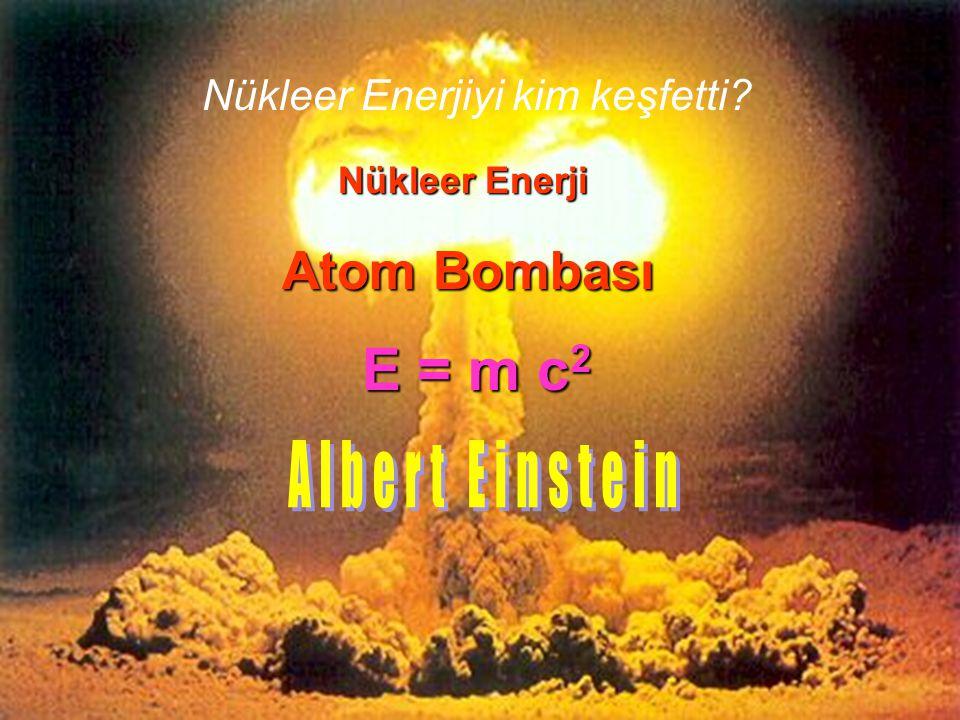 Nükleer Enerjiyi kim keşfetti? Nükleer Enerji Atom Bombası E = m c 2