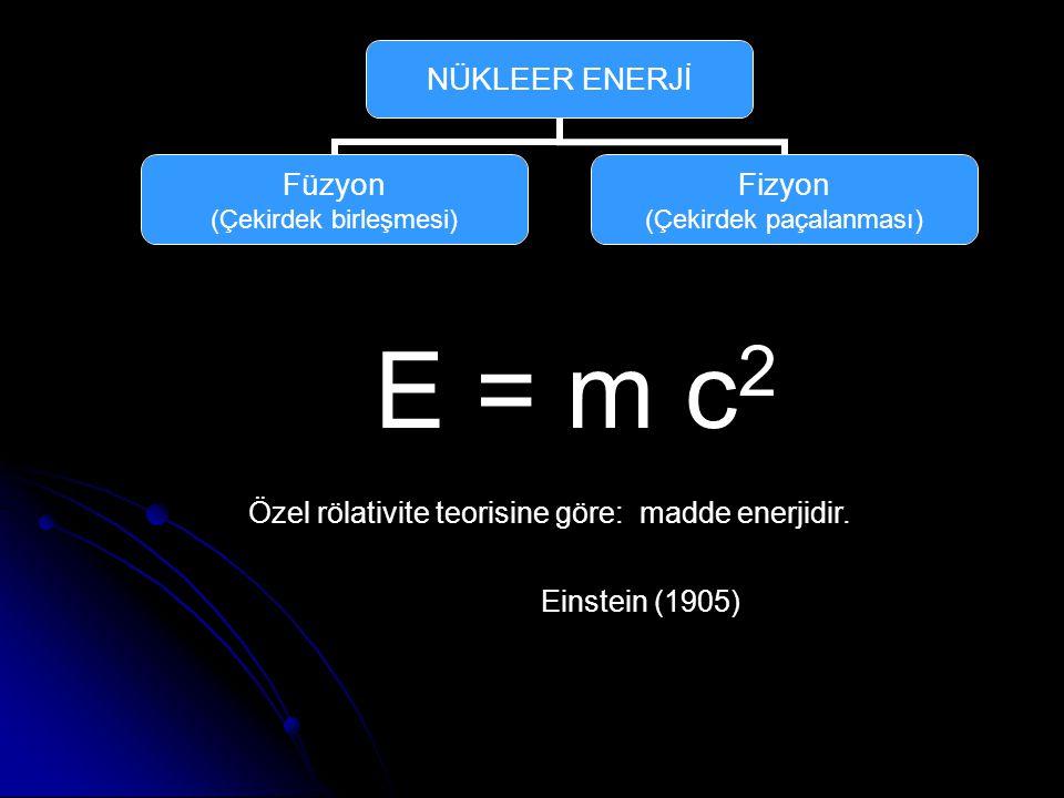 NÜKLEER ENERJİ Füzyon (Çekirdek birleşmesi) Fizyon (Çekirdek paçalanması) E = m c 2 Özel rölativite teorisine göre: madde enerjidir.