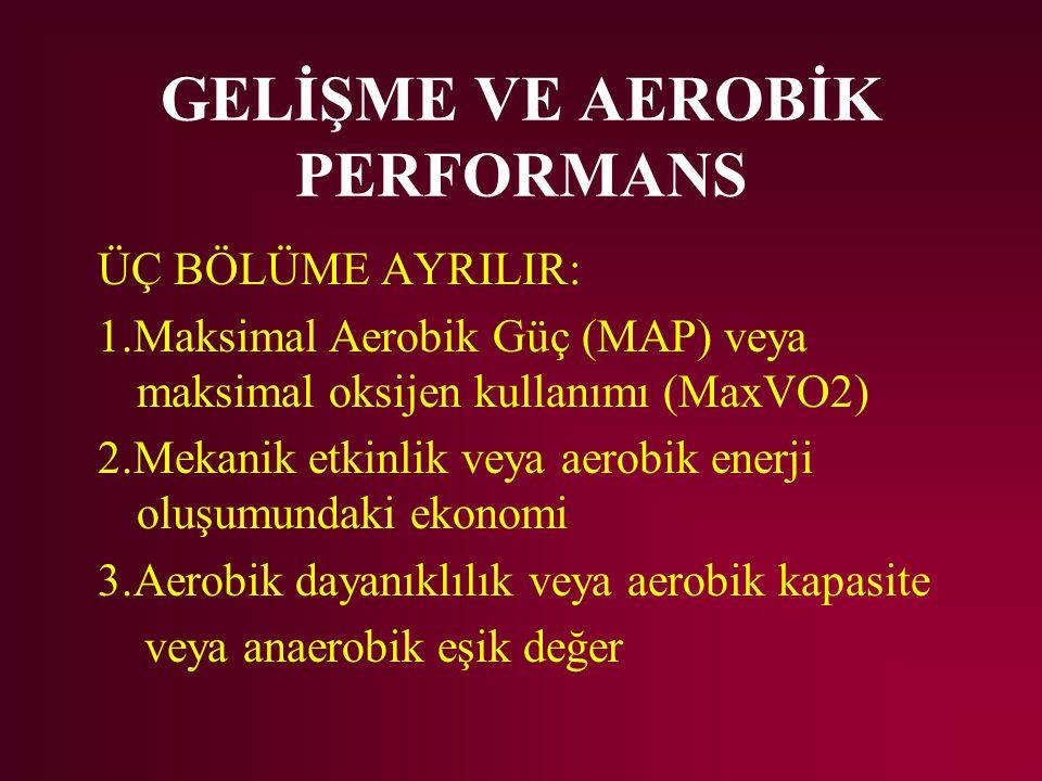 GELİŞME VE AEROBİK PERFORMANS ÜÇ BÖLÜME AYRILIR: 1.Maksimal Aerobik Güç (MAP) veya maksimal oksijen kullanımı (MaxVO2) 2.Mekanik etkinlik veya aerobik enerji oluşumundaki ekonomi 3.Aerobik dayanıklılık veya aerobik kapasite veya anaerobik eşik değer