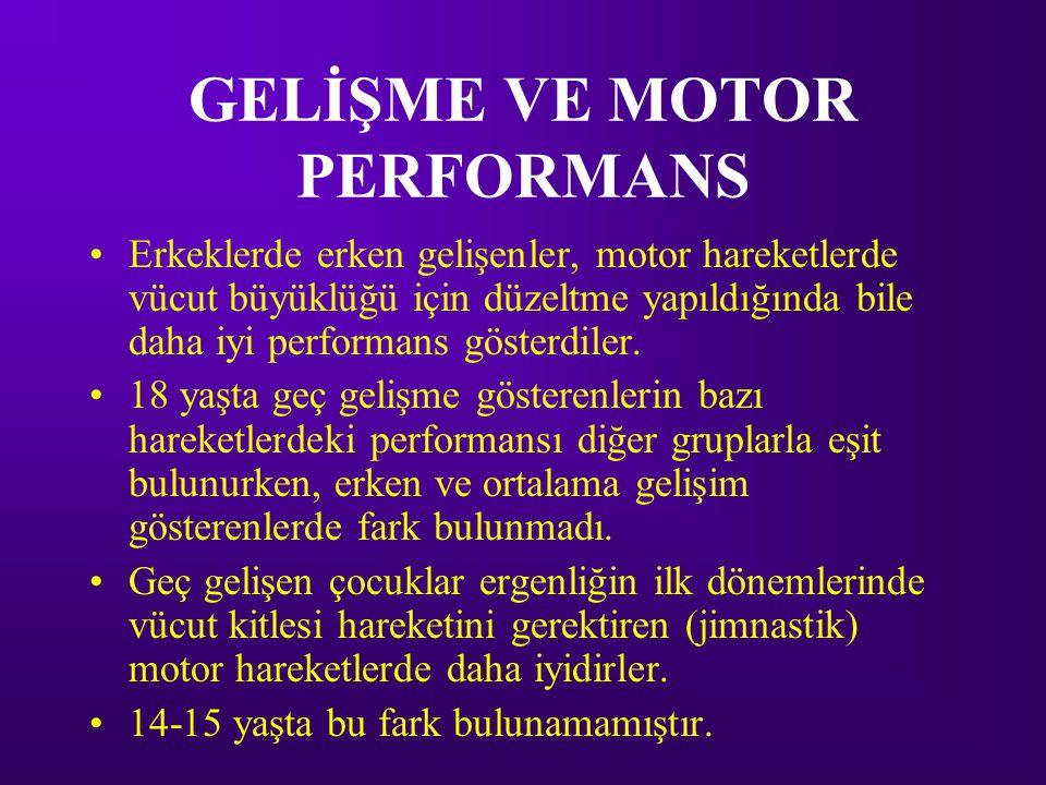 GELİŞME VE MOTOR PERFORMANS •Erkeklerde erken gelişenler, motor hareketlerde vücut büyüklüğü için düzeltme yapıldığında bile daha iyi performans gösterdiler.