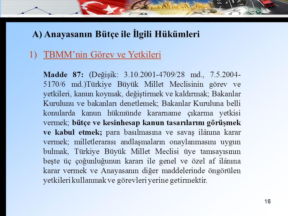 16 A) Anayasanın Bütçe ile İlgili Hükümleri 1)TBMM'nin Görev ve Yetkileri Madde 87: (Değişik: 3.10.2001-4709/28 md., 7.5.2004- 5170/6 md.)Türkiye Büyü