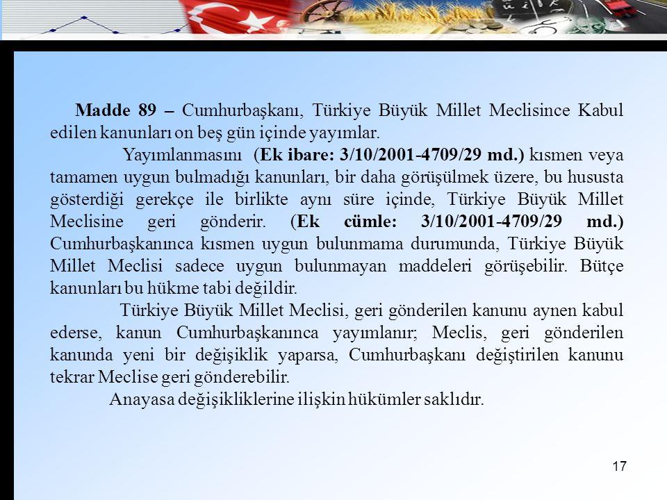 17 Madde 89 – Cumhurbaşkanı, Türkiye Büyük Millet Meclisince Kabul edilen kanunları on beş gün içinde yayımlar. Yayımlanmasını (Ek ibare: 3/10/2001-47