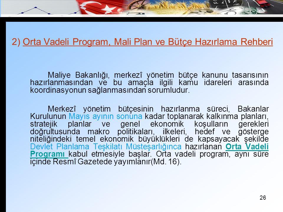 26 2) Orta Vadeli Program, Mali Plan ve Bütçe Hazırlama Rehberi Maliye Bakanlığı, merkezî yönetim bütçe kanunu tasarısının hazırlanmasından ve bu amaç