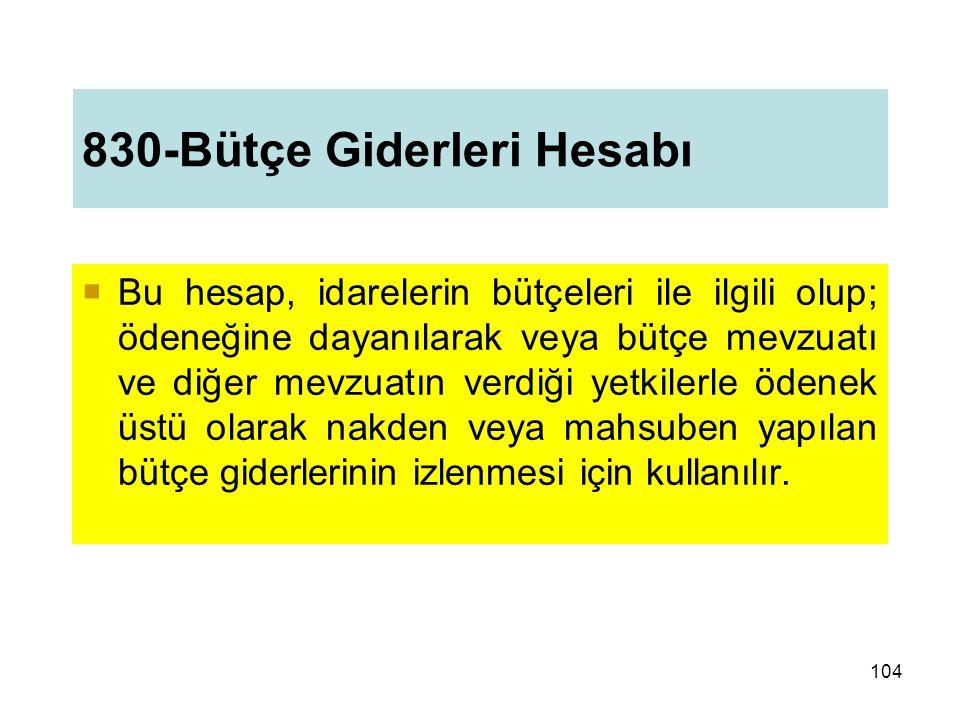 830-Bütçe Giderleri Hesabı  Bu hesap, idarelerin bütçeleri ile ilgili olup; ödeneğine dayanılarak veya bütçe mevzuatı ve diğer mevzuatın verdiği yetkilerle ödenek üstü olarak nakden veya mahsuben yapılan bütçe giderlerinin izlenmesi için kullanılır.