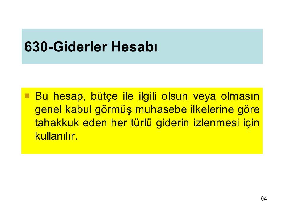630-Giderler Hesabı  Bu hesap, bütçe ile ilgili olsun veya olmasın genel kabul görmüş muhasebe ilkelerine göre tahakkuk eden her türlü giderin izlenmesi için kullanılır.