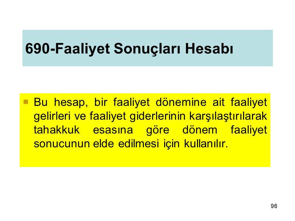 690-Faaliyet Sonuçları Hesabı  Bu hesap, bir faaliyet dönemine ait faaliyet gelirleri ve faaliyet giderlerinin karşılaştırılarak tahakkuk esasına göre dönem faaliyet sonucunun elde edilmesi için kullanılır.