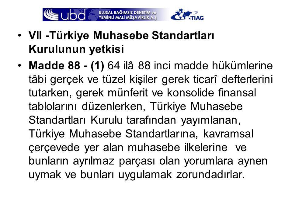 •VII -Türkiye Muhasebe Standartları Kurulunun yetkisi •Madde 88 - (1) 64 ilâ 88 inci madde hükümlerine tâbi gerçek ve tüzel kişiler gerek ticarî defte