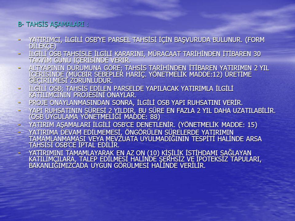 B- TAHSİS AŞAMALARI : - YATIRIMCI, İLGİLİ OSB'YE PARSEL TAHSİSİ İÇİN BAŞVURUDA BULUNUR. (FORM DİLEKÇE) - İLGİLİ OSB TAHSİSLE İLGİLİ KARARINI, MÜRACAAT