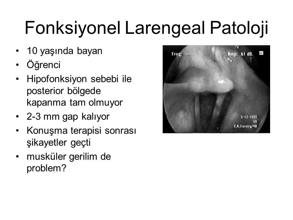 Fonksiyonel Larengeal Patoloji •10 yaşında bayan •Öğrenci •Hipofonksiyon sebebi ile posterior bölgede kapanma tam olmuyor •2-3 mm gap kalıyor •Konuşma terapisi sonrası şikayetler geçti •musküler gerilim de problem?