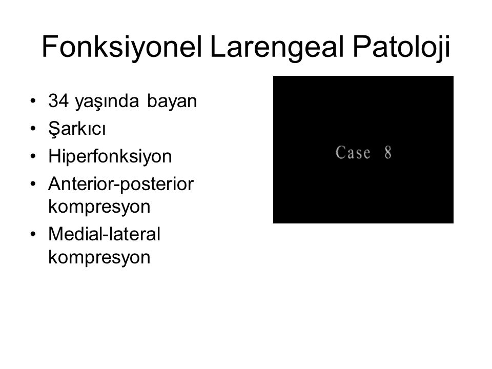 Fonksiyonel Larengeal Patoloji •34 yaşında bayan •Şarkıcı •Hiperfonksiyon •Anterior-posterior kompresyon •Medial-lateral kompresyon