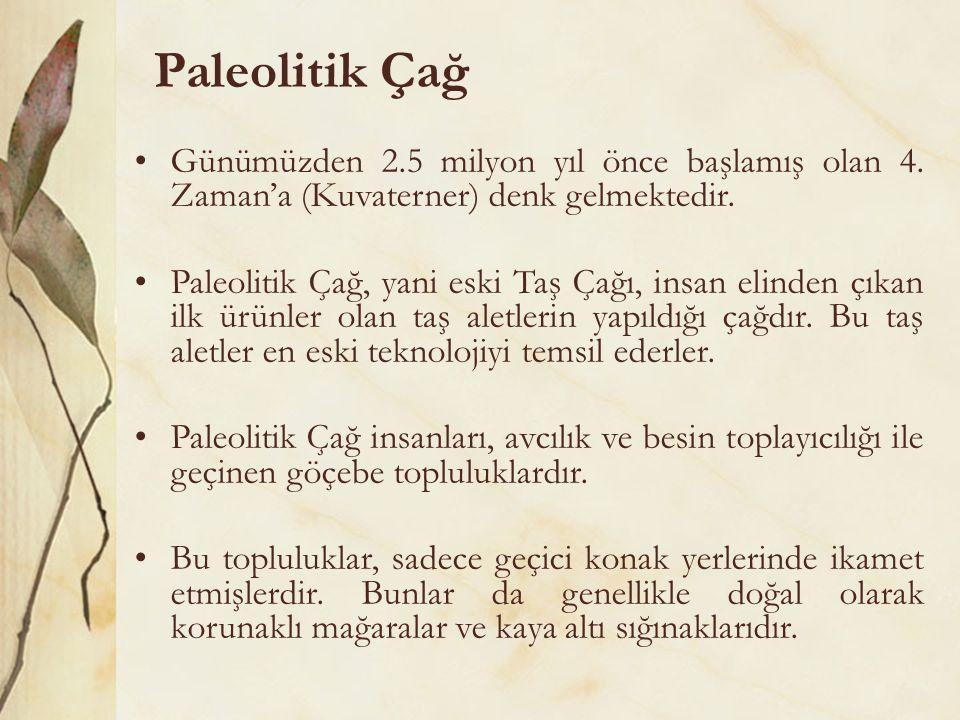 Paleolitik Çağ •Günümüzden 2.5 milyon yıl önce başlamış olan 4. Zaman'a (Kuvaterner) denk gelmektedir. •Paleolitik Çağ, yani eski Taş Çağı, insan elin