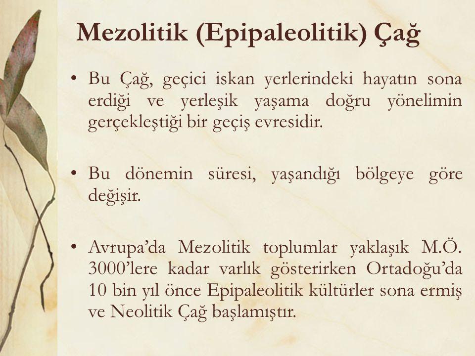 Mezolitik (Epipaleolitik) Çağ •Bu Çağ, geçici iskan yerlerindeki hayatın sona erdiği ve yerleşik yaşama doğru yönelimin gerçekleştiği bir geçiş evresi