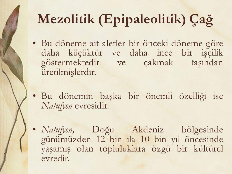Mezolitik (Epipaleolitik) Çağ •Bu döneme ait aletler bir önceki döneme göre daha küçüktür ve daha ince bir işçilik göstermektedir ve çakmak taşından ü