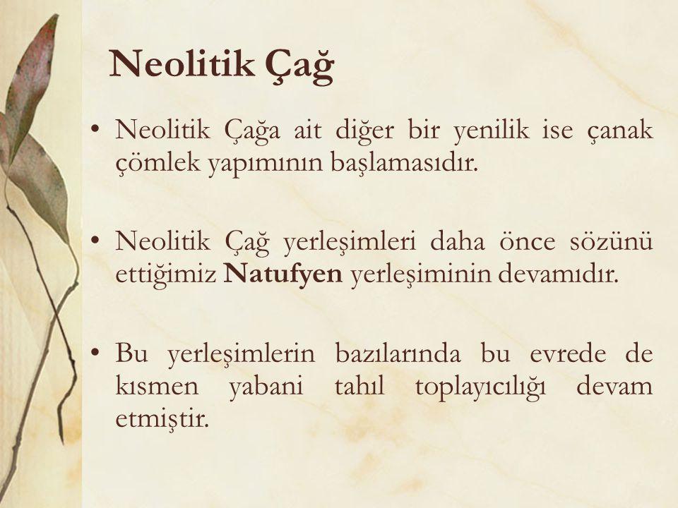 Neolitik Çağ •Neolitik Çağa ait diğer bir yenilik ise çanak çömlek yapımının başlamasıdır. •Neolitik Çağ yerleşimleri daha önce sözünü ettiğimiz Natuf