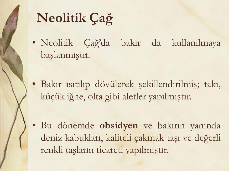 Neolitik Çağ •Neolitik Çağ'da bakır da kullanılmaya başlanmıştır. •Bakır ısıtılıp dövülerek şekillendirilmiş; takı, küçük iğne, olta gibi aletler yapı