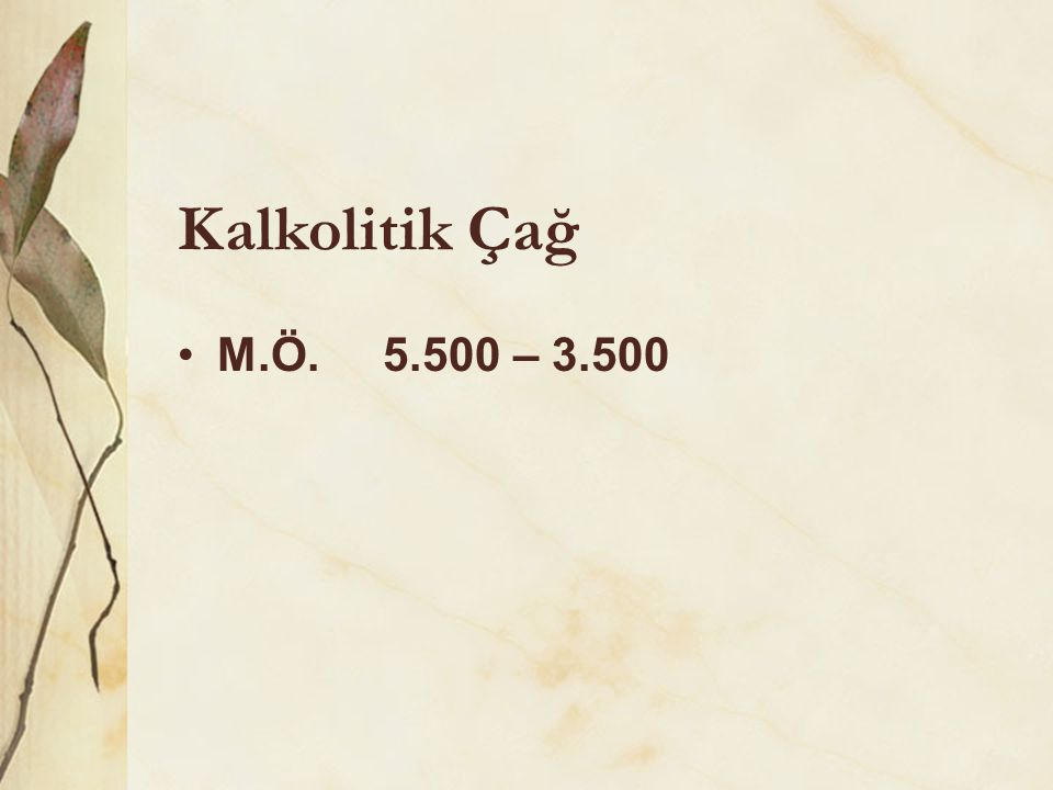 Kalkolitik Çağ •M.Ö. 5.500 – 3.500