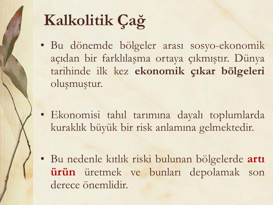 Kalkolitik Çağ •Bu dönemde bölgeler arası sosyo-ekonomik açıdan bir farklılaşma ortaya çıkmıştır. Dünya tarihinde ilk kez ekonomik çıkar bölgeleri olu