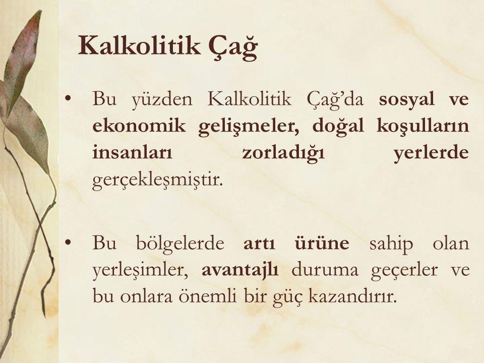 Kalkolitik Çağ •Bu yüzden Kalkolitik Çağ'da sosyal ve ekonomik gelişmeler, doğal koşulların insanları zorladığı yerlerde gerçekleşmiştir. •Bu bölgeler