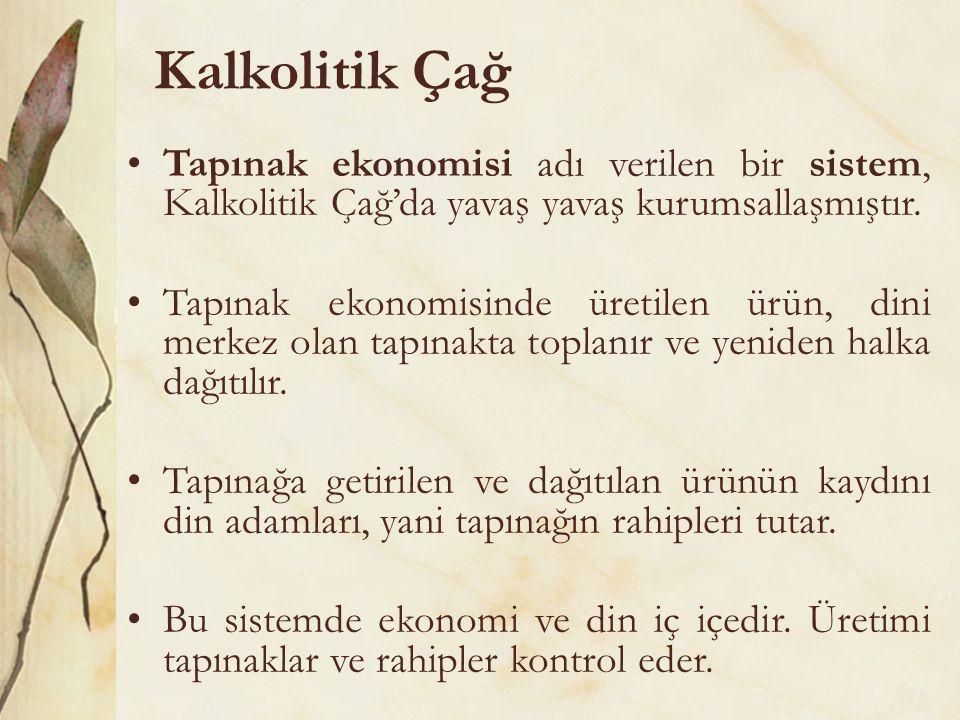 Kalkolitik Çağ •Tapınak ekonomisi adı verilen bir sistem, Kalkolitik Çağ'da yavaş yavaş kurumsallaşmıştır. •Tapınak ekonomisinde üretilen ürün, dini m